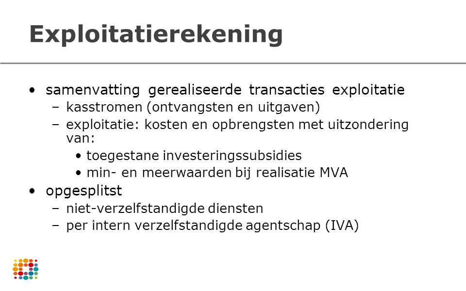 Exploitatierekening samenvatting gerealiseerde transacties exploitatie –kasstromen (ontvangsten en uitgaven) –exploitatie: kosten en opbrengsten met u