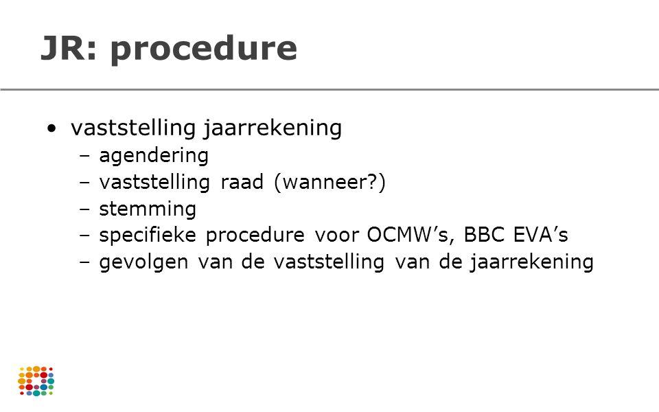 JR: procedure vaststelling jaarrekening –agendering –vaststelling raad (wanneer?) –stemming –specifieke procedure voor OCMW's, BBC EVA's –gevolgen van