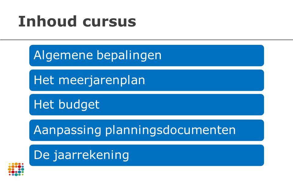 Inhoud cursus Algemene bepalingenHet meerjarenplanHet budgetAanpassing planningsdocumentenDe jaarrekening