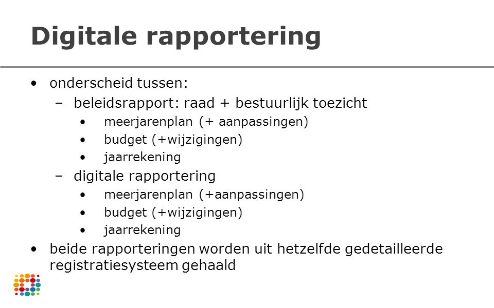 Digitale rapportering onderscheid tussen: –beleidsrapport: raad + bestuurlijk toezicht meerjarenplan (+ aanpassingen) budget (+wijzigingen) jaarrekeni