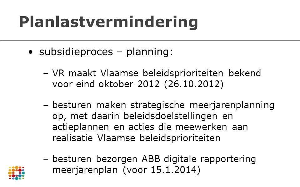 Planlastvermindering subsidieproces – planning: –VR maakt Vlaamse beleidsprioriteiten bekend voor eind oktober 2012 (26.10.2012) –besturen maken strat