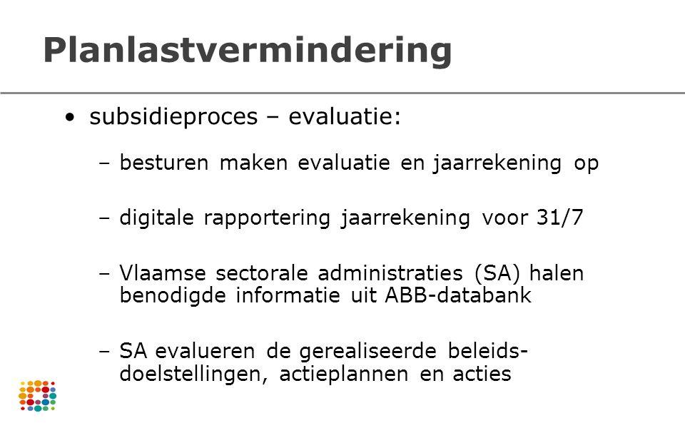 Planlastvermindering subsidieproces – evaluatie: –besturen maken evaluatie en jaarrekening op –digitale rapportering jaarrekening voor 31/7 –Vlaamse s