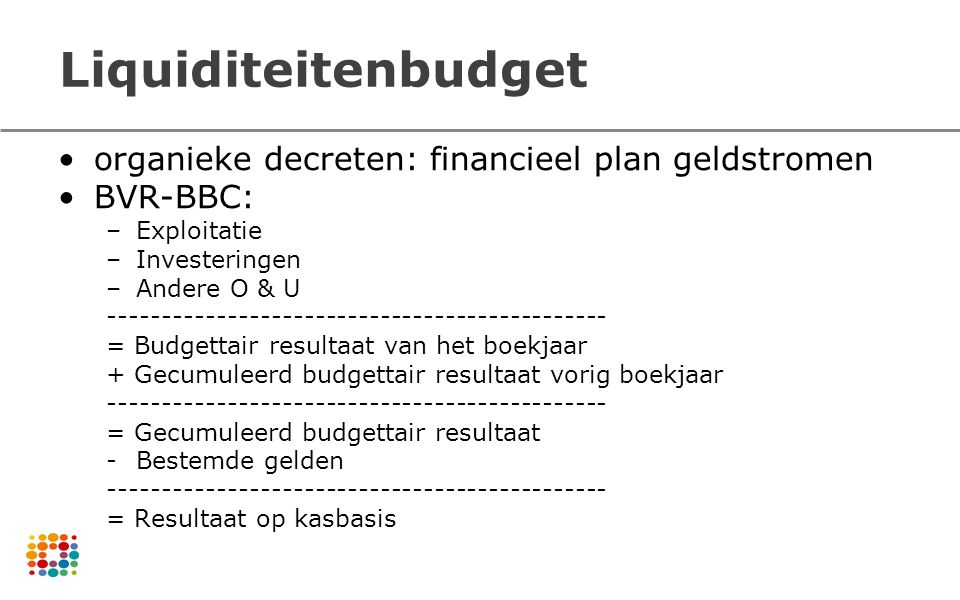 Liquiditeitenbudget organieke decreten: financieel plan geldstromen BVR-BBC: –Exploitatie –Investeringen –Andere O & U -------------------------------