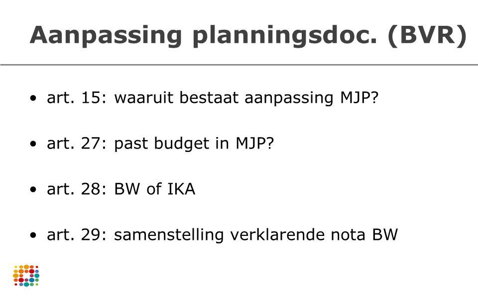 Aanpassing planningsdoc. (BVR) art. 15: waaruit bestaat aanpassing MJP? art. 27: past budget in MJP? art. 28: BW of IKA art. 29: samenstelling verklar