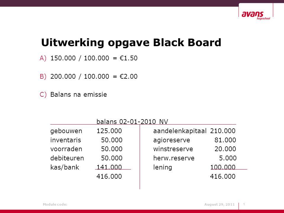 Module code: August 29, 2011 Vervolg uitwerking 40.000*2.90 = € 116.000  bij kas/bank 40.000*1.50 = € 60.000  bij aandelenkapitaal 40.000*1.40 = € 56.000  bij agioreserve D) €1.50 E)316.000 / 140.000 = €2.2571 Vraag: Zouden huidige aandeelhouders instemmen met de emissie.