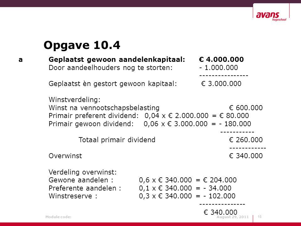 Module code: August 29, 2011 Opgave 10.4 15 a Geplaatst gewoon aandelenkapitaal: € 4.000.000 Door aandeelhouders nog te storten: - 1.000.000 ---------