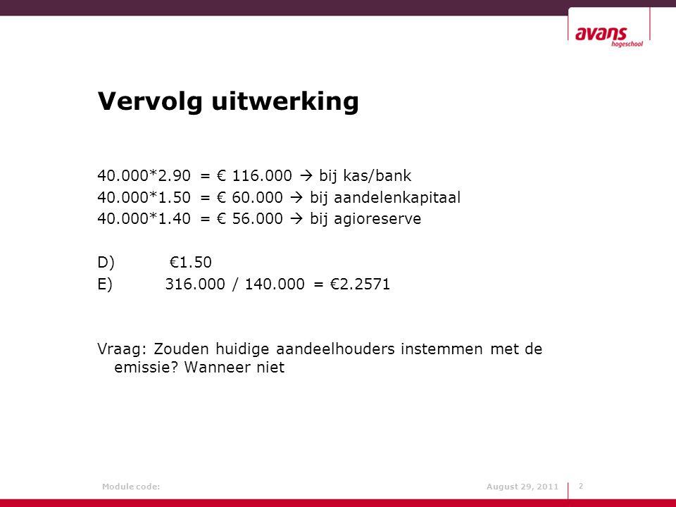 Module code: August 29, 2011 Opgave 10.16 Balans (x € 1000) Gebouwen22.000Aandelenkapitaal20.000 Machines16.000Agioreserve12.400 Inventaris 8.000Winstreserve18.000 Voorraden 7.000Banklening 3.000 Debiteuren 2.000Crediteuren 2.600 Kas, postgiro 1.000----------56.000 Door hoge toekomstige winstverwachtingen is de beurskoers gestegen tot € 4.200 per aandeel.