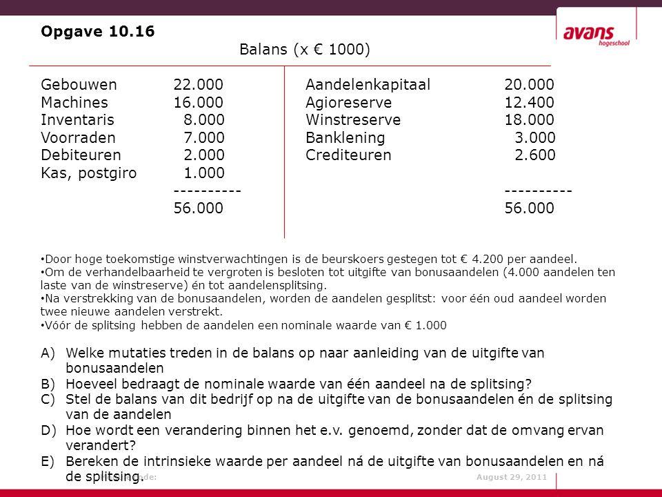 Module code: August 29, 2011 Opgave 10.16 Balans (x € 1000) Gebouwen22.000Aandelenkapitaal20.000 Machines16.000Agioreserve12.400 Inventaris 8.000Winst