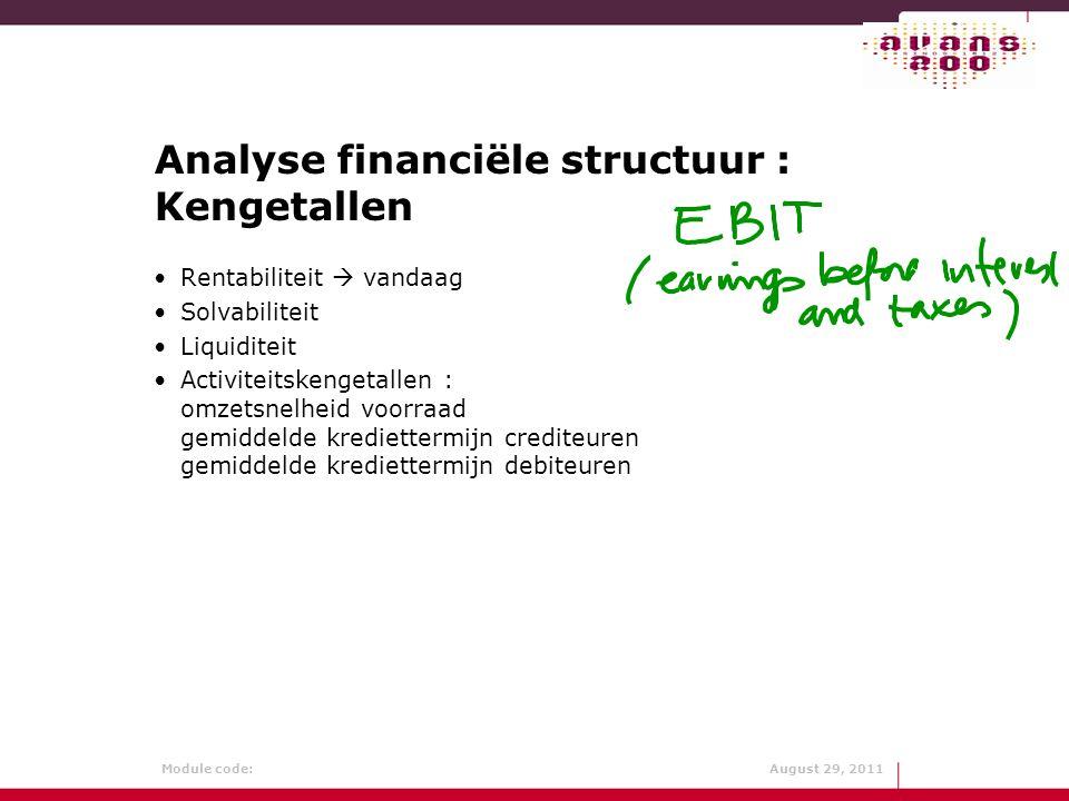 Module code: August 29, 2011 Analyse financiële structuur : Kengetallen Rentabiliteit  vandaag Solvabiliteit Liquiditeit Activiteitskengetallen : omz