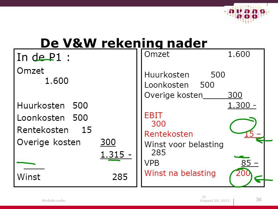 Module code: August 29, 2011 36 De V&W rekening nader beschouwd In de P1 : Omzet 1.600 Huurkosten500 Loonkosten500 Rentekosten 15 Overige kosten300 1.