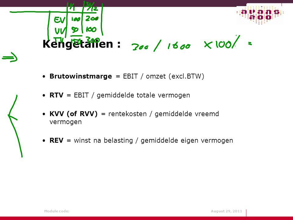 Module code: August 29, 2011 Kengetallen : Brutowinstmarge = EBIT / omzet (excl.BTW) RTV = EBIT / gemiddelde totale vermogen KVV (of RVV) = rentekoste
