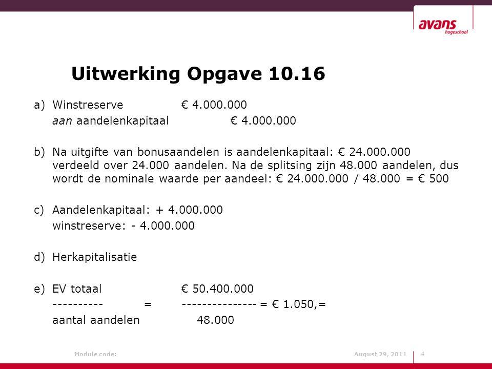 Module code: August 29, 2011 Opgave 10.4 15 a Geplaatst gewoon aandelenkapitaal: € 4.000.000 Door aandeelhouders nog te storten: - 1.000.000 ---------------- Geplaatst èn gestort gewoon kapitaal: € 3.000.000 Winstverdeling: Winst na vennootschapsbelasting € 600.000 Primair preferent dividend: 0,04 x € 2.000.000 = € 80.000 Primair gewoon dividend: 0,06 x € 3.000.000 = - 180.000 ----------- Totaal primair dividend € 260.000 ------------ Overwinst € 340.000 Verdeling overwinst: Gewone aandelen : 0,6 x € 340.000 = € 204.000 Preferente aandelen : 0,1 x € 340.000 = - 34.000 Winstreserve : 0,3 x € 340.000 = - 102.000 --------------- € 340.000
