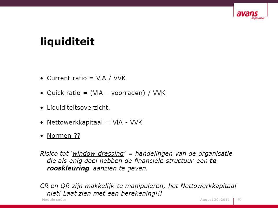 Module code: August 29, 2011 liquiditeit Current ratio = VlA / VVK Quick ratio = (VlA – voorraden) / VVK Liquiditeitsoverzicht. Nettowerkkapitaal = Vl