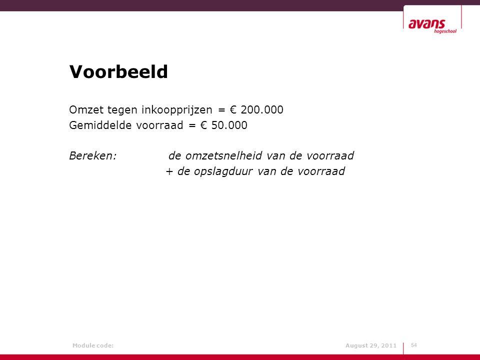Module code: August 29, 2011 Voorbeeld Omzet tegen inkoopprijzen = € 200.000 Gemiddelde voorraad = € 50.000 Bereken: de omzetsnelheid van de voorraad