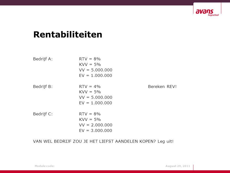 Module code: August 29, 2011 Rentabiliteiten Bedrijf A:RTV = 8% KVV = 5% VV = 5.000.000 EV = 1.000.000 Bedrijf B:RTV = 4%Bereken REV! KVV = 5% VV = 5.