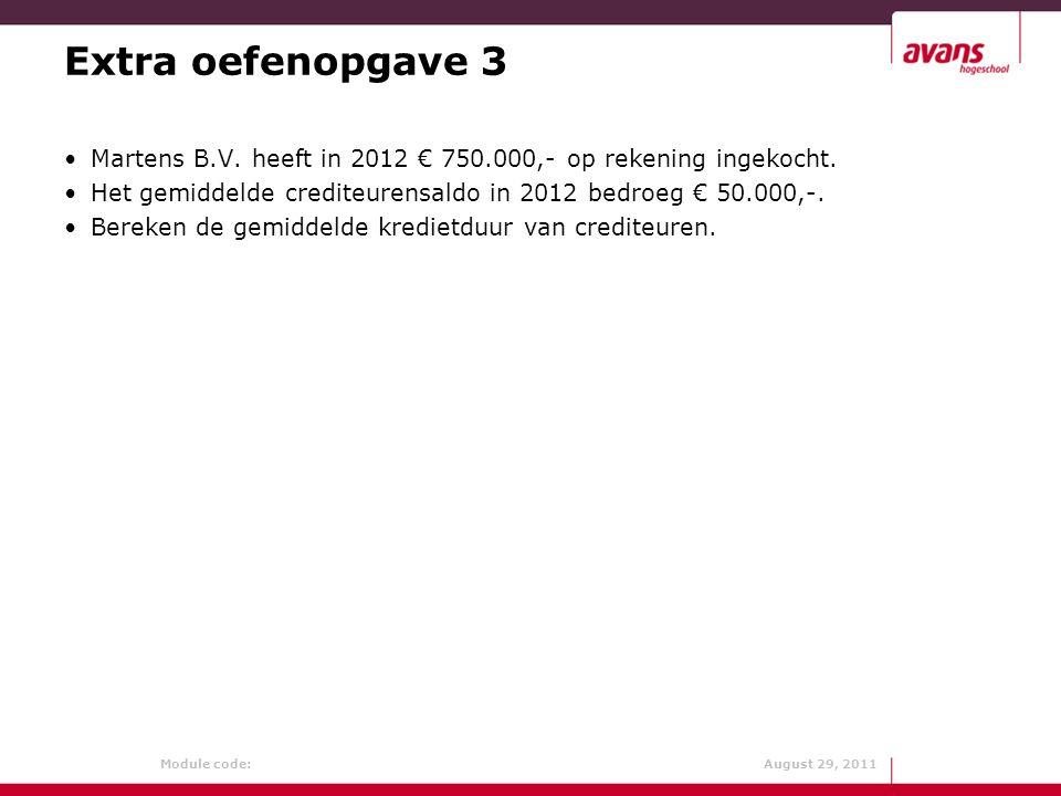 Module code: August 29, 2011 Extra oefenopgave 3 Martens B.V. heeft in 2012 € 750.000,- op rekening ingekocht. Het gemiddelde crediteurensaldo in 2012