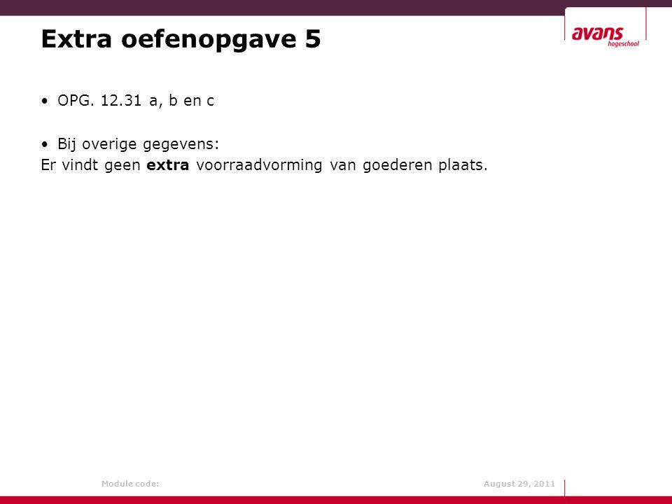 Module code: August 29, 2011 Extra oefenopgave 5 OPG. 12.31 a, b en c Bij overige gegevens: Er vindt geen extra voorraadvorming van goederen plaats.