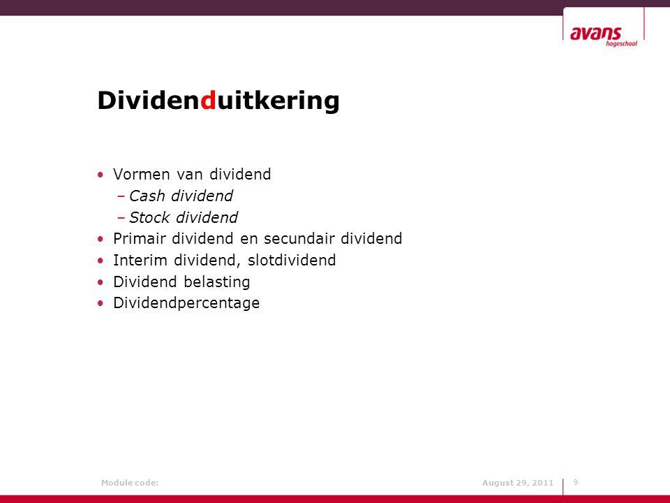 Module code: August 29, 2011 Dividenduitkering 9 Vormen van dividend –Cash dividend –Stock dividend Primair dividend en secundair dividend Interim div