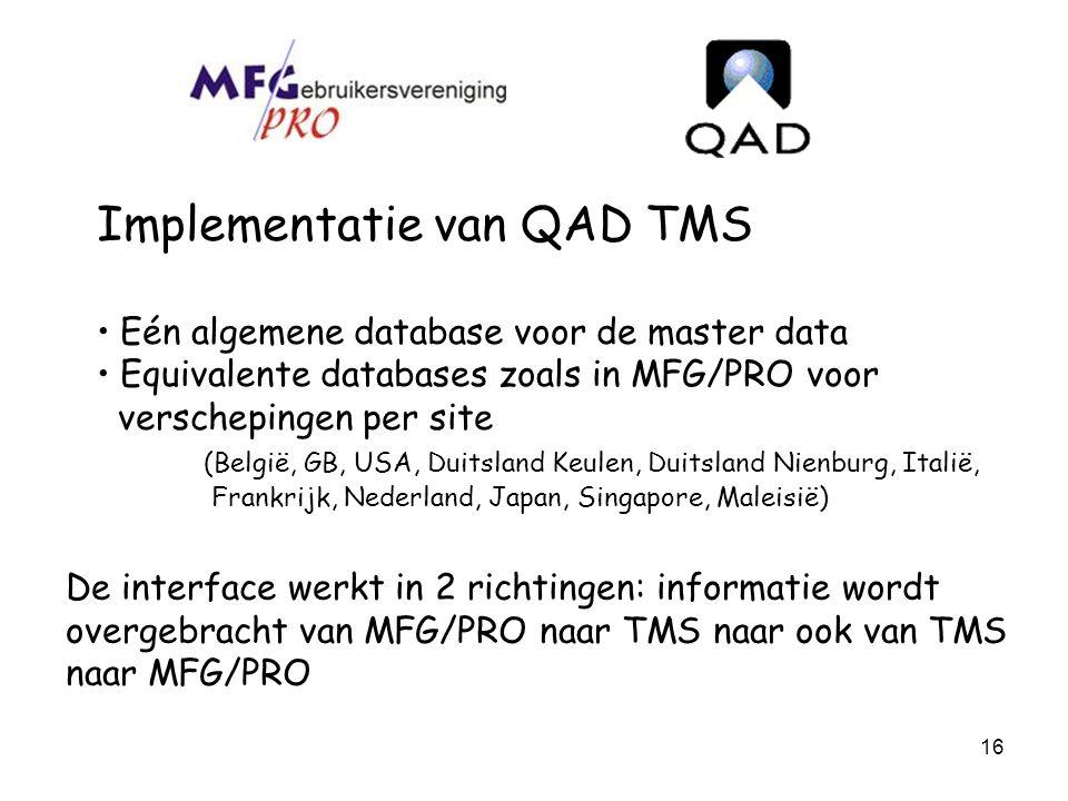 16 Implementatie van QAD TMS Eén algemene database voor de master data Equivalente databases zoals in MFG/PRO voor verschepingen per site (België, GB,
