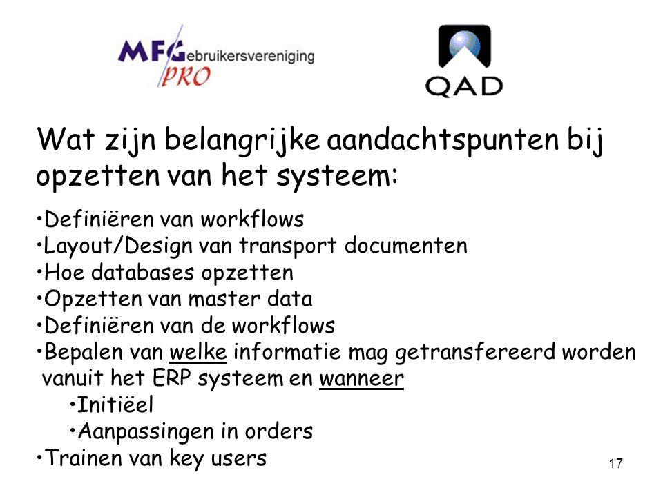 17 Wat zijn belangrijke aandachtspunten bij opzetten van het systeem: Definiëren van workflows Layout/Design van transport documenten Hoe databases op