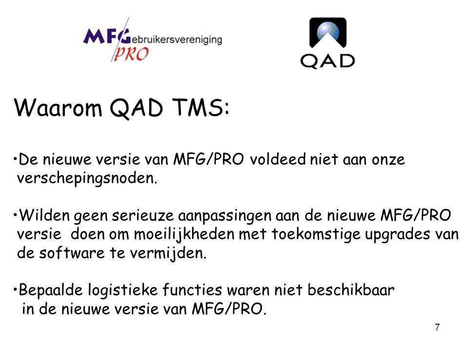 7 Waarom QAD TMS: De nieuwe versie van MFG/PRO voldeed niet aan onze verschepingsnoden. Wilden geen serieuze aanpassingen aan de nieuwe MFG/PRO versie