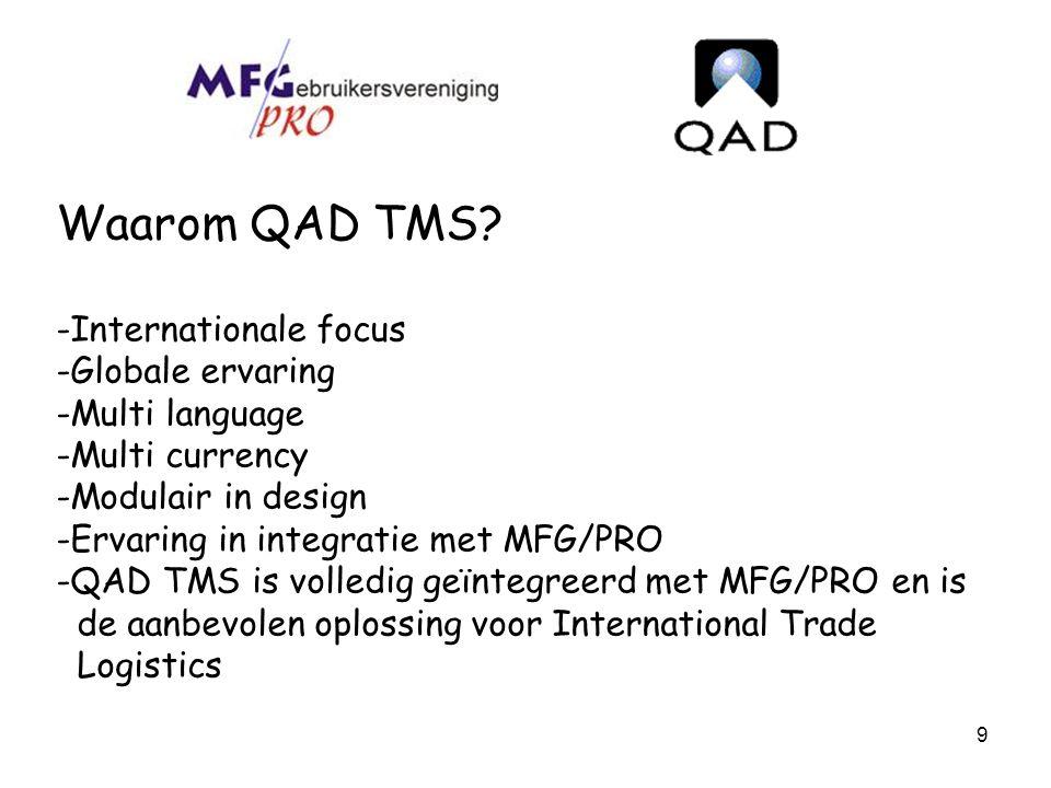9 Waarom QAD TMS? -Internationale focus -Globale ervaring -Multi language -Multi currency -Modulair in design -Ervaring in integratie met MFG/PRO -QAD