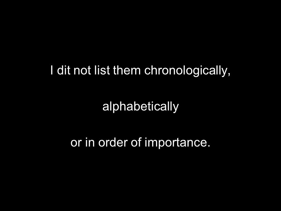 I dit not list them chronologically, alphabetically or in order of importance.