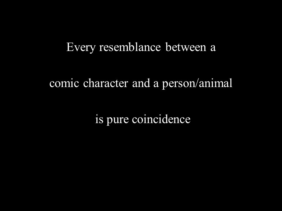 Every resemblance between a comic character and a person/animal is pure coincidence
