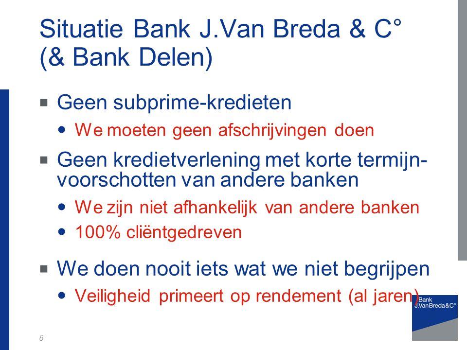 6 Situatie Bank J.Van Breda & C° (& Bank Delen)  Geen subprime-kredieten We moeten geen afschrijvingen doen  Geen kredietverlening met korte termijn