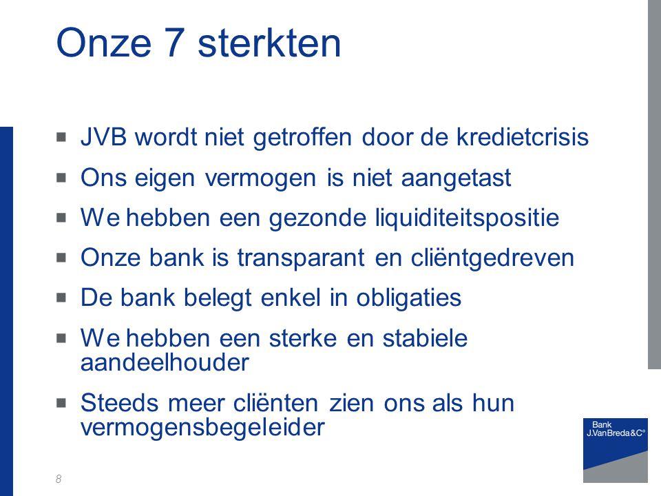 8 Onze 7 sterkten  JVB wordt niet getroffen door de kredietcrisis  Ons eigen vermogen is niet aangetast  We hebben een gezonde liquiditeitspositie