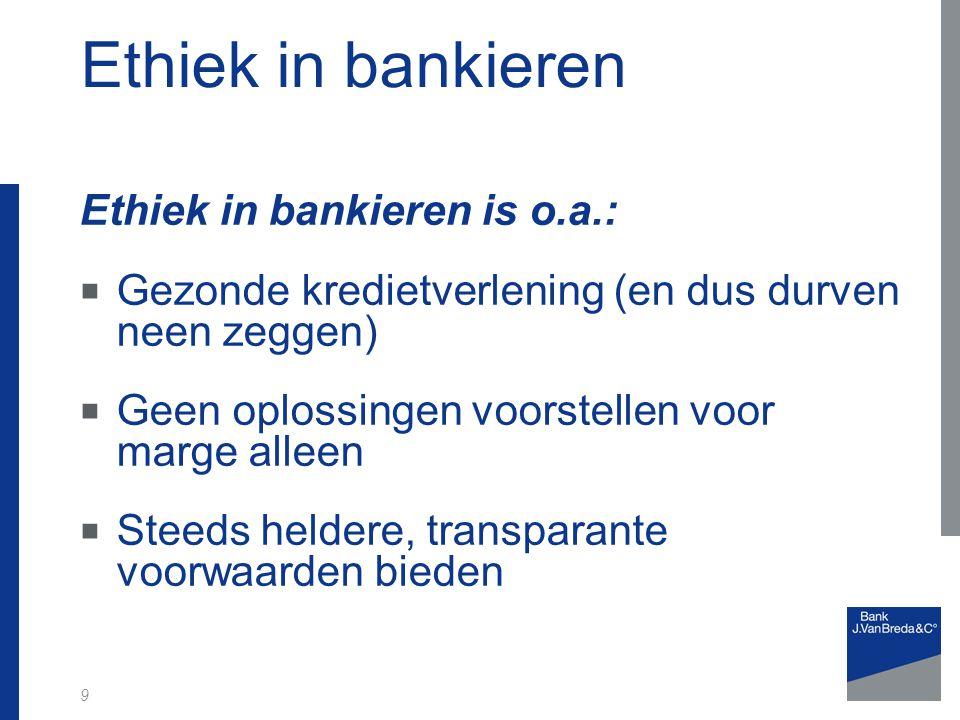 9 Ethiek in bankieren is o.a.:  Gezonde kredietverlening (en dus durven neen zeggen)  Geen oplossingen voorstellen voor marge alleen  Steeds helder