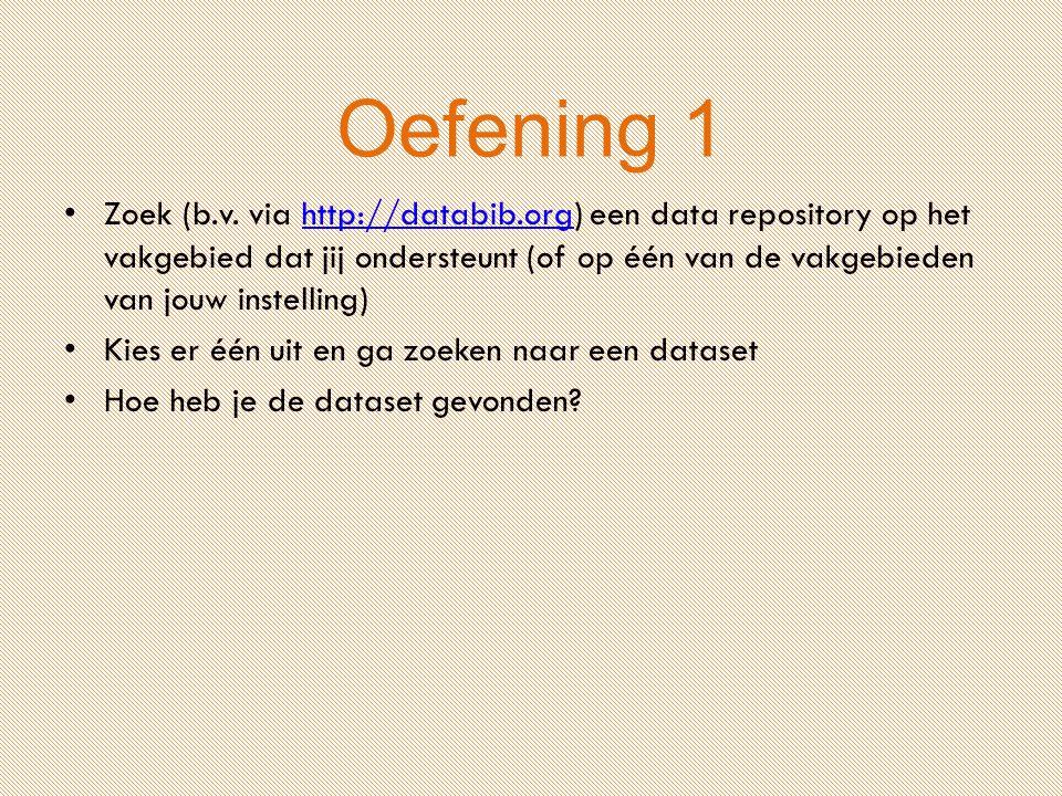 Oefening 1 Zoek (b.v. via http://databib.org) een data repository op het vakgebied dat jij ondersteunt (of op één van de vakgebieden van jouw instelli