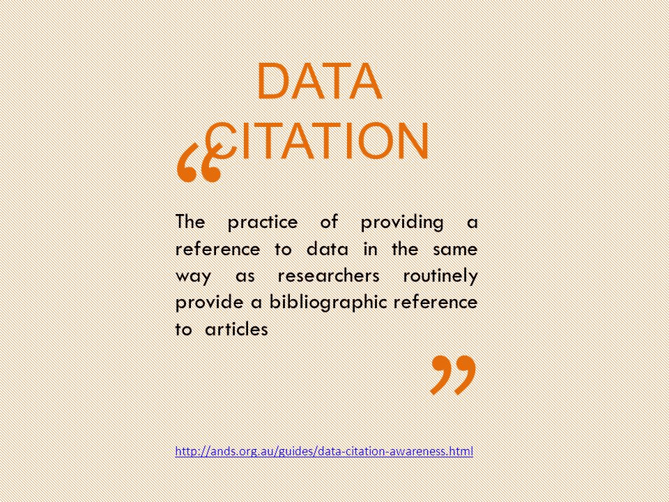 The practice of providing a reference to data in the same way as researchers routinely provide a bibliographic reference to articles http://ands.org.au/guides/data-citation-awareness.html