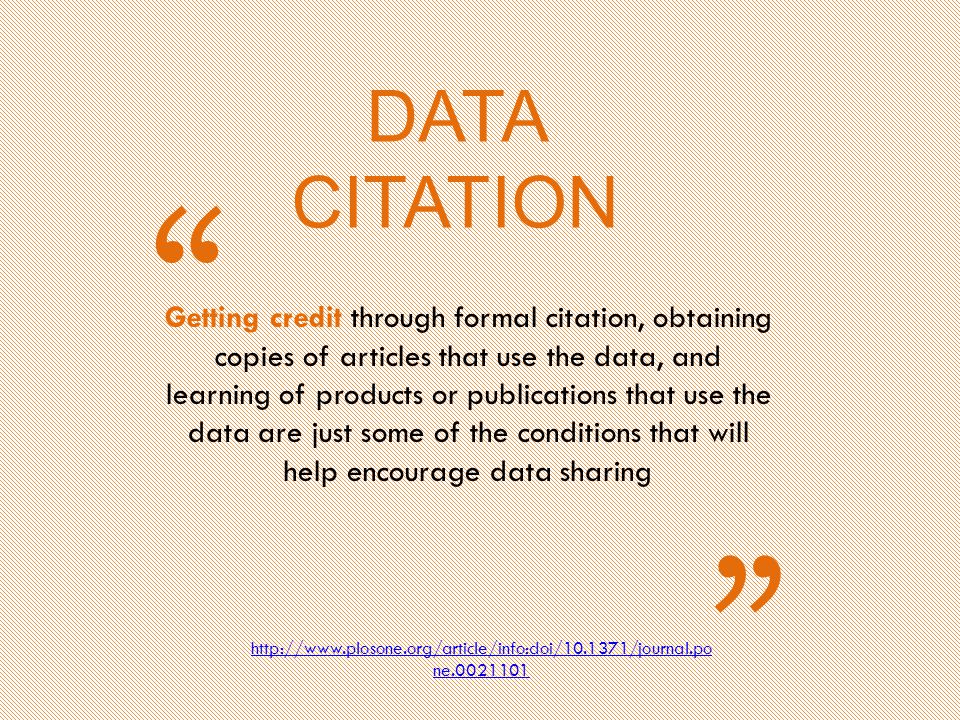 DATA CITATION Getting credit through formal citation, obtaining copies of articles that use the data, and learning of products or publications that use the data are just some of the conditions that will help encourage data sharing http://www.plosone.org/article/info:doi/10.1371/journal.po ne.0021101