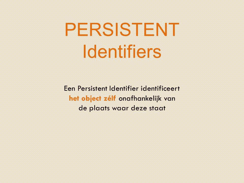 PERSISTENT Identifiers Een Persistent Identifier identificeert het object zélf onafhankelijk van de plaats waar deze staat