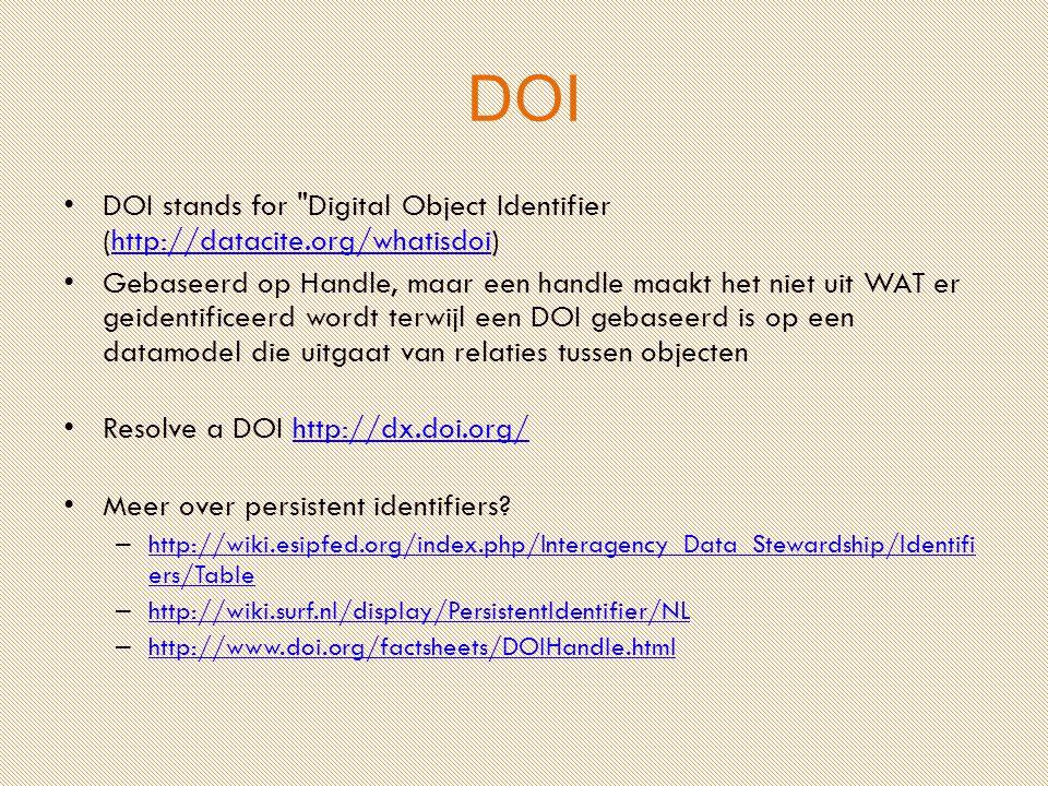 DOI DOI stands for Digital Object Identifier (http://datacite.org/whatisdoi)http://datacite.org/whatisdoi Gebaseerd op Handle, maar een handle maakt het niet uit WAT er geidentificeerd wordt terwijl een DOI gebaseerd is op een datamodel die uitgaat van relaties tussen objecten Resolve a DOI http://dx.doi.org/http://dx.doi.org/ Meer over persistent identifiers.