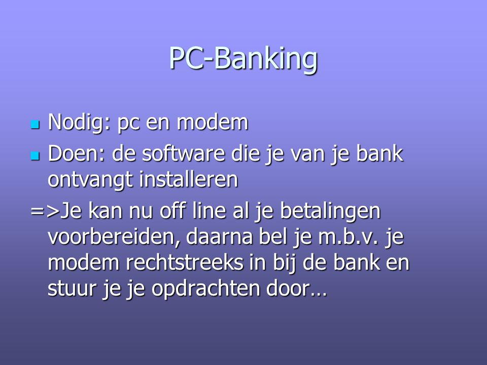 PC-Banking Nodig: pc en modem Nodig: pc en modem Doen: de software die je van je bank ontvangt installeren Doen: de software die je van je bank ontvangt installeren =>Je kan nu off line al je betalingen voorbereiden, daarna bel je m.b.v.