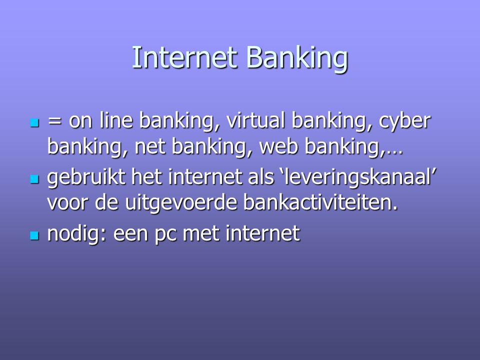 Internet Banking = on line banking, virtual banking, cyber banking, net banking, web banking,… = on line banking, virtual banking, cyber banking, net banking, web banking,… gebruikt het internet als 'leveringskanaal' voor de uitgevoerde bankactiviteiten.