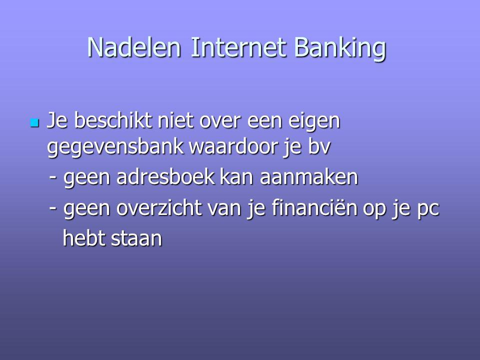 Nadelen Internet Banking Je beschikt niet over een eigen gegevensbank waardoor je bv Je beschikt niet over een eigen gegevensbank waardoor je bv - geen adresboek kan aanmaken - geen adresboek kan aanmaken - geen overzicht van je financiën op je pc - geen overzicht van je financiën op je pc hebt staan hebt staan