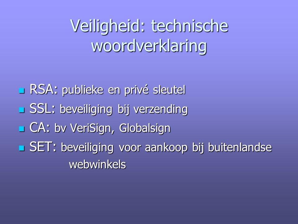 Veiligheid: technische woordverklaring RSA: publieke en privé sleutel RSA: publieke en privé sleutel SSL: beveiliging bij verzending SSL: beveiliging bij verzending CA: bv VeriSign, Globalsign CA: bv VeriSign, Globalsign SET: beveiliging voor aankoop bij buitenlandse SET: beveiliging voor aankoop bij buitenlandse webwinkels webwinkels