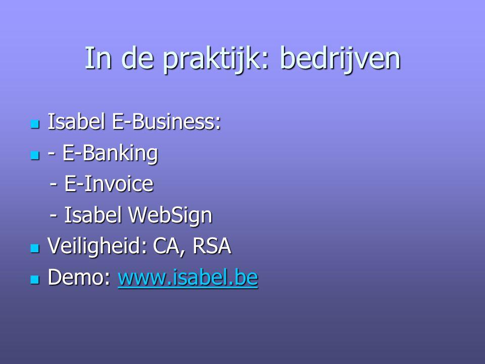 In de praktijk: bedrijven Isabel E-Business: Isabel E-Business: - E-Banking - E-Banking - E-Invoice - E-Invoice - Isabel WebSign - Isabel WebSign Veiligheid: CA, RSA Veiligheid: CA, RSA Demo: www.isabel.be Demo: www.isabel.bewww.isabel.be