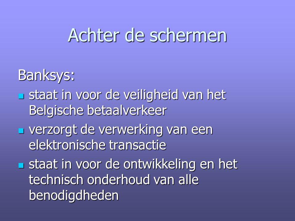 Achter de schermen Banksys: staat in voor de veiligheid van het Belgische betaalverkeer staat in voor de veiligheid van het Belgische betaalverkeer verzorgt de verwerking van een elektronische transactie verzorgt de verwerking van een elektronische transactie staat in voor de ontwikkeling en het technisch onderhoud van alle benodigdheden staat in voor de ontwikkeling en het technisch onderhoud van alle benodigdheden