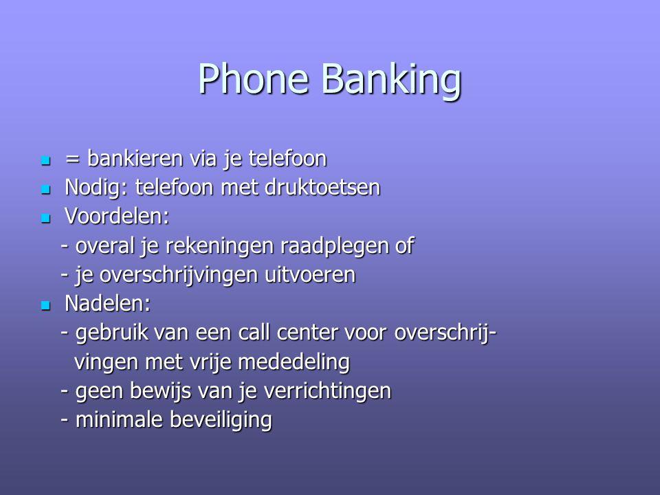 Phone Banking = bankieren via je telefoon = bankieren via je telefoon Nodig: telefoon met druktoetsen Nodig: telefoon met druktoetsen Voordelen: Voordelen: - overal je rekeningen raadplegen of - overal je rekeningen raadplegen of - je overschrijvingen uitvoeren - je overschrijvingen uitvoeren Nadelen: Nadelen: - gebruik van een call center voor overschrij- - gebruik van een call center voor overschrij- vingen met vrije mededeling vingen met vrije mededeling - geen bewijs van je verrichtingen - geen bewijs van je verrichtingen - minimale beveiliging - minimale beveiliging