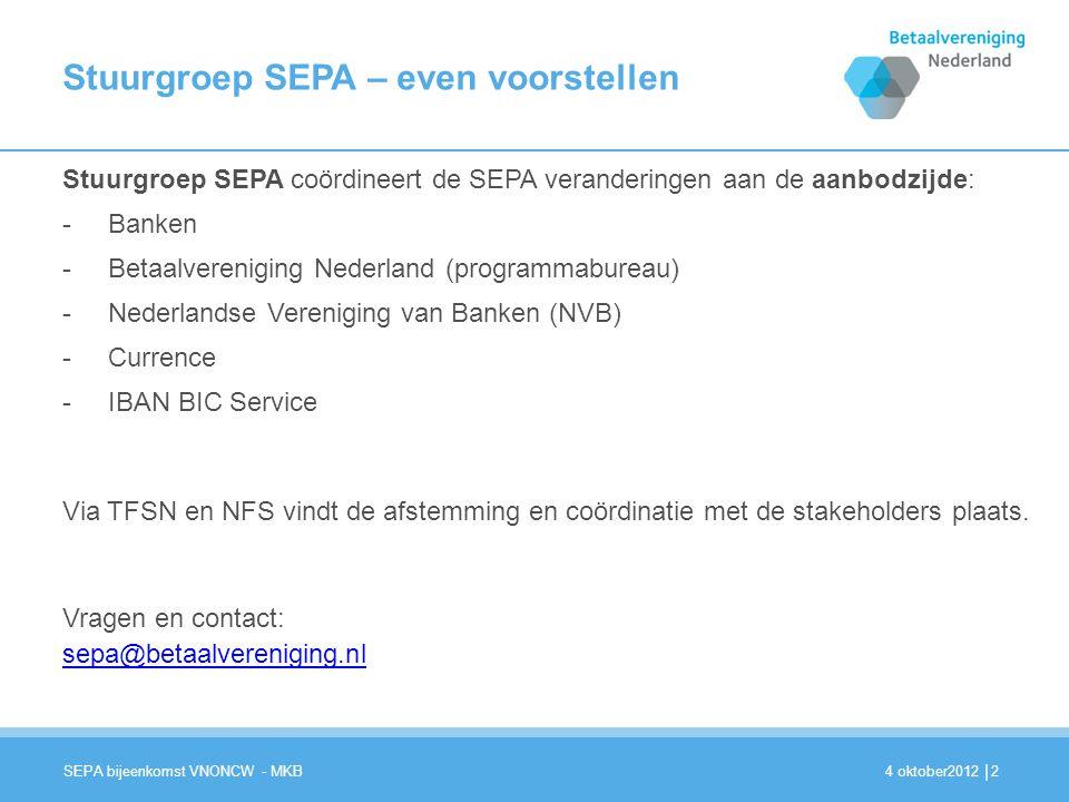 | Stuurgroep SEPA – even voorstellen Stuurgroep SEPA coördineert de SEPA veranderingen aan de aanbodzijde: -Banken -Betaalvereniging Nederland (programmabureau) -Nederlandse Vereniging van Banken (NVB) -Currence -IBAN BIC Service Via TFSN en NFS vindt de afstemming en coördinatie met de stakeholders plaats.