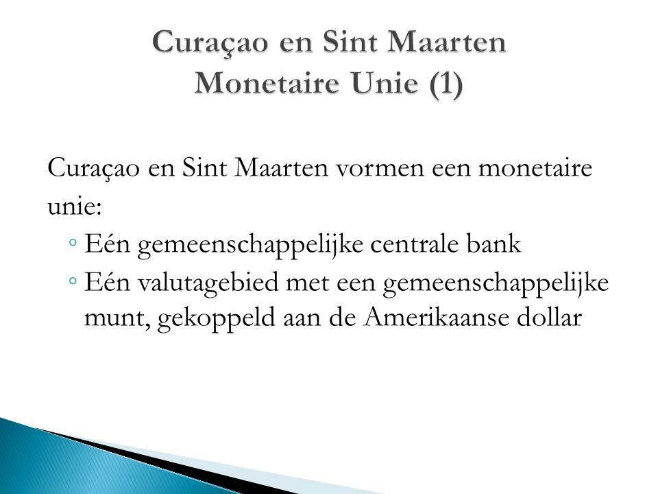 Curaçao en Sint Maarten vormen een monetaire unie: ◦ Eén gemeenschappelijke centrale bank ◦ Eén valutagebied met een gemeenschappelijke munt, gekoppel
