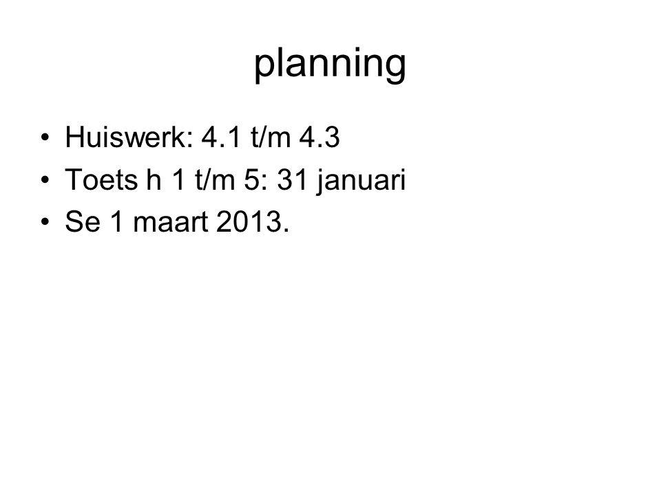 planning Huiswerk: 4.1 t/m 4.3 Toets h 1 t/m 5: 31 januari Se 1 maart 2013.