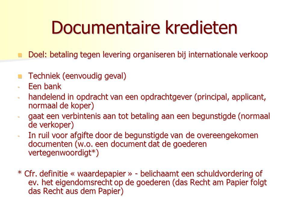 Documentaire kredieten Doel: betaling tegen levering organiseren bij internationale verkoop Doel: betaling tegen levering organiseren bij internationale verkoop Techniek (eenvoudig geval) Techniek (eenvoudig geval) - Een bank - handelend in opdracht van een opdrachtgever (principal, applicant, normaal de koper) - gaat een verbintenis aan tot betaling aan een begunstigde (normaal de verkoper) - In ruil voor afgifte door de begunstigde van de overeengekomen documenten (w.o.