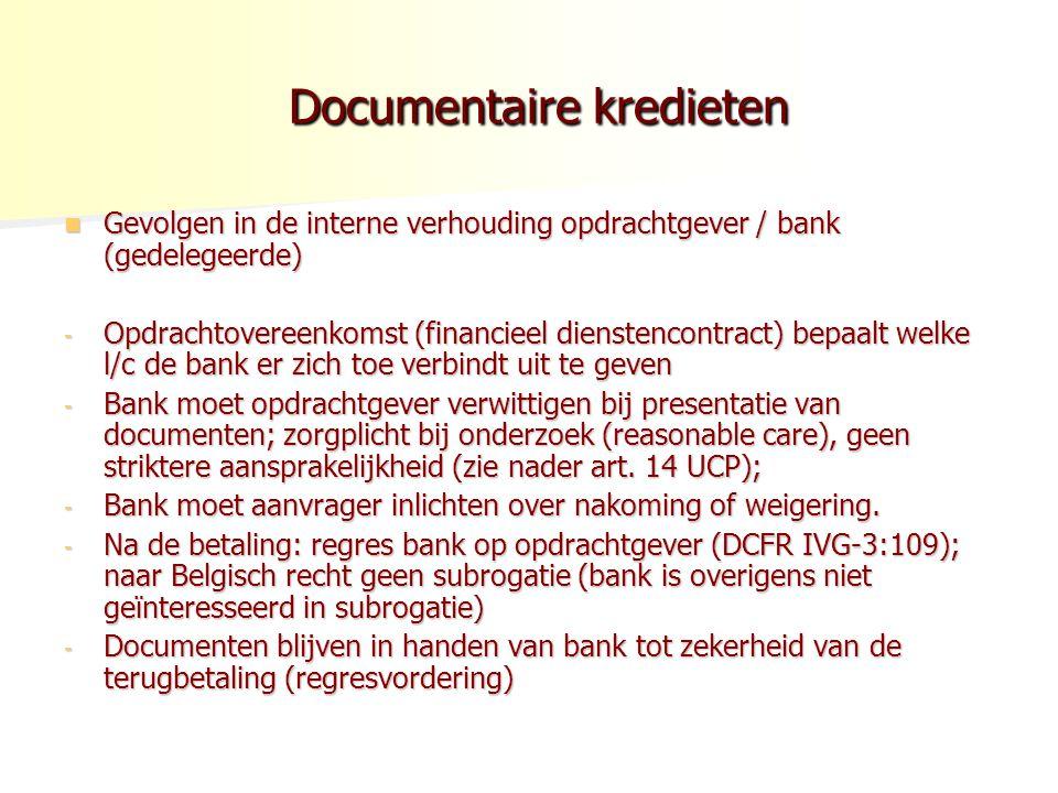 Documentaire kredieten Documentaire kredieten Gevolgen in de interne verhouding opdrachtgever / bank (gedelegeerde) Gevolgen in de interne verhouding opdrachtgever / bank (gedelegeerde) - Opdrachtovereenkomst (financieel dienstencontract) bepaalt welke l/c de bank er zich toe verbindt uit te geven - Bank moet opdrachtgever verwittigen bij presentatie van documenten; zorgplicht bij onderzoek (reasonable care), geen striktere aansprakelijkheid (zie nader art.