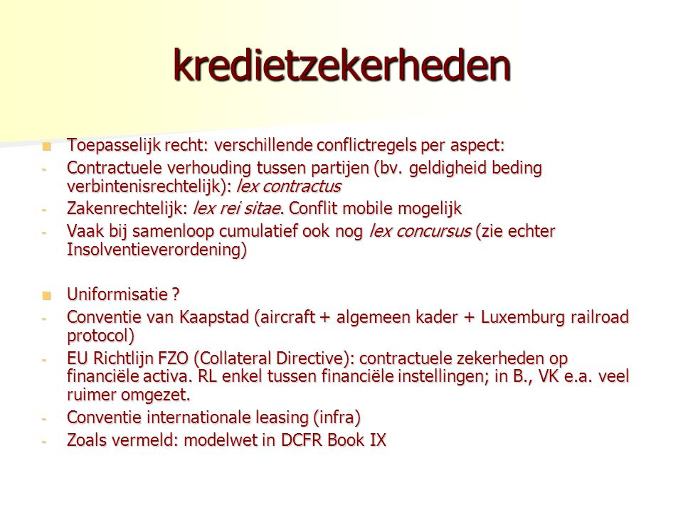 kredietzekerheden Toepasselijk recht: verschillende conflictregels per aspect: Toepasselijk recht: verschillende conflictregels per aspect: - Contractuele verhouding tussen partijen (bv.