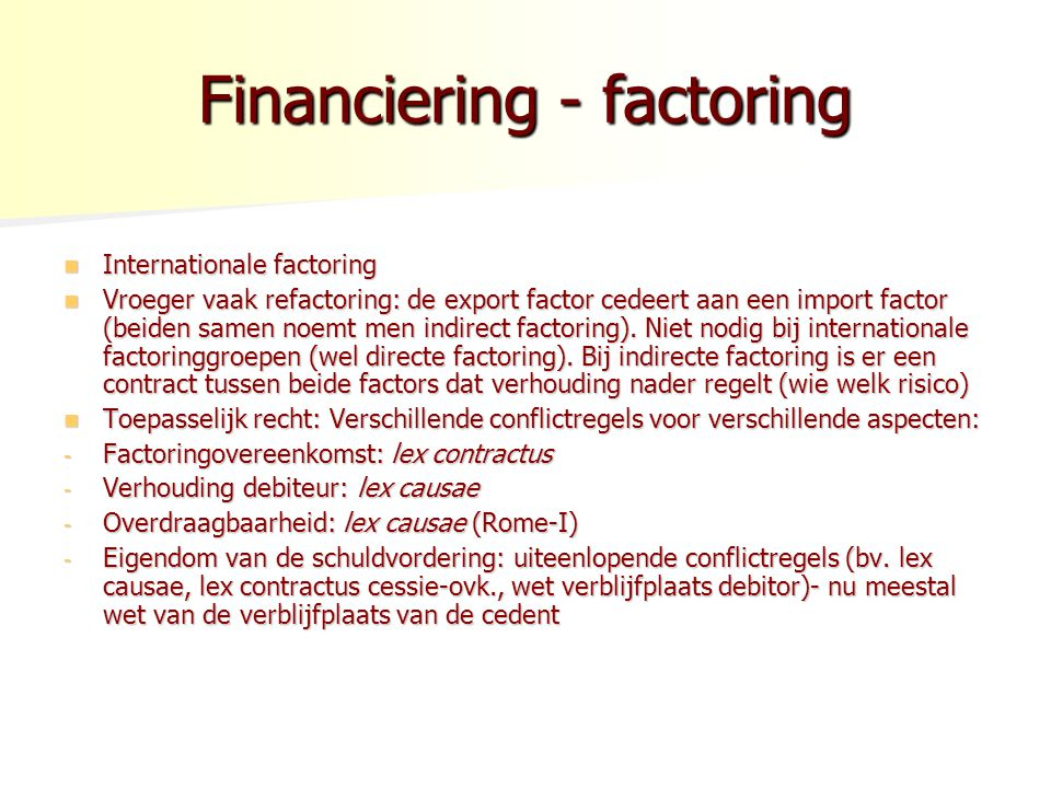 Financiering - factoring Internationale factoring Internationale factoring Vroeger vaak refactoring: de export factor cedeert aan een import factor (beiden samen noemt men indirect factoring).
